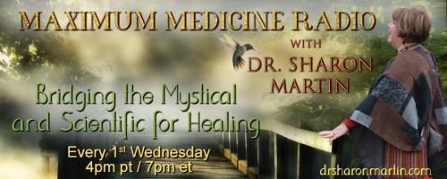 Maximum Medicine Radio with Dr. Sharon Martin: Bridging the Mystical & Scientific for Healing: Messages and Wisdom from the Other Side with Clairvoyant and Medium Sharon Klingler
